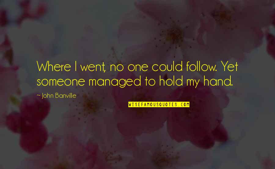 Hold My Hand Quotes By John Banville: Where I went, no one could follow. Yet