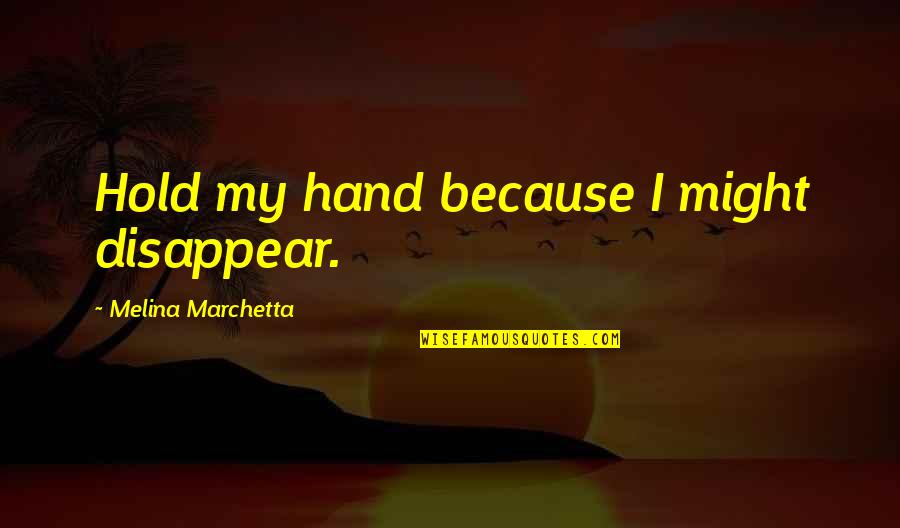 Hold My Hand Quotes By Melina Marchetta: Hold my hand because I might disappear.