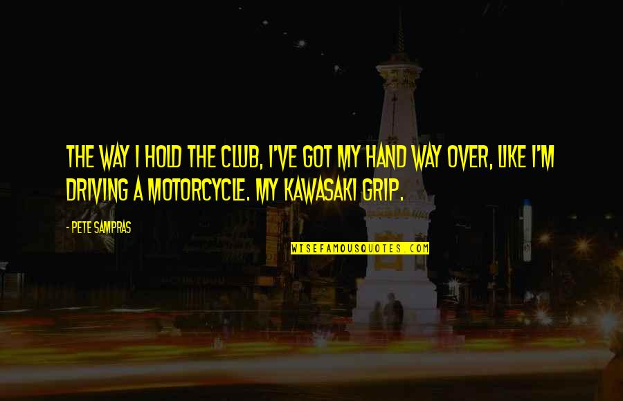 Hold My Hand Quotes By Pete Sampras: The way I hold the club, I've got