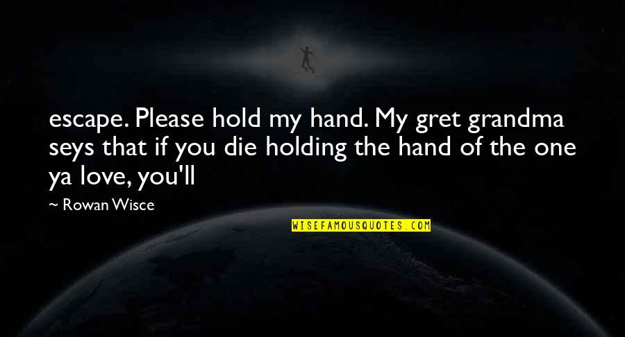 Hold My Hand Quotes By Rowan Wisce: escape. Please hold my hand. My gret grandma