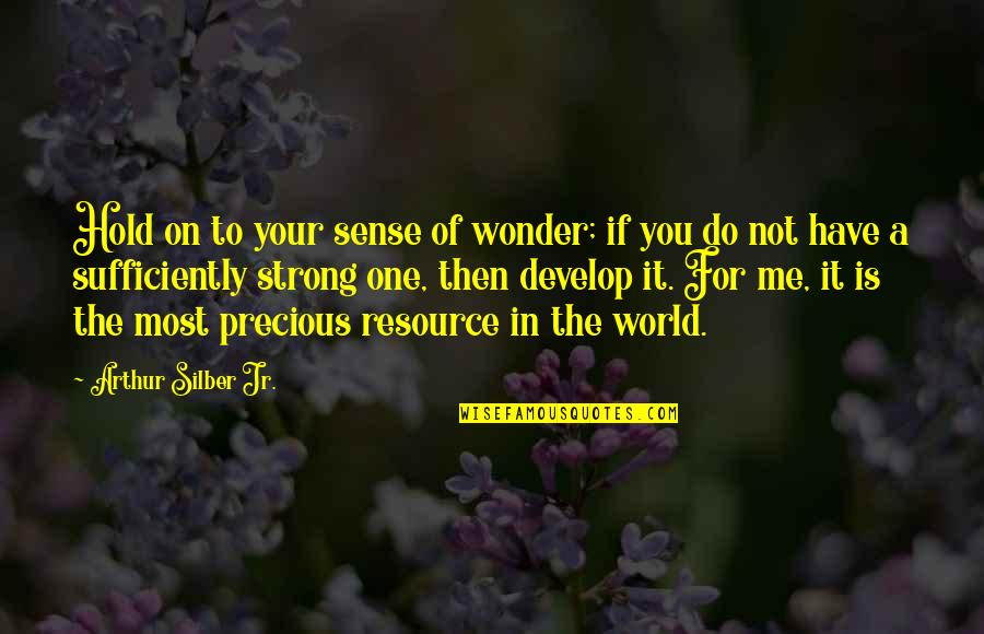 Hold On Me Quotes By Arthur Silber Jr.: Hold on to your sense of wonder; if