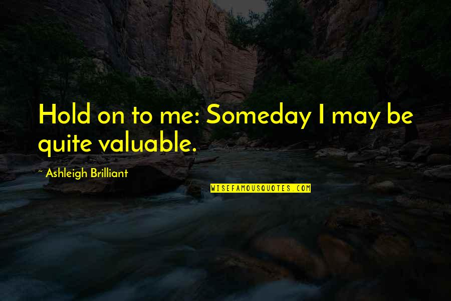 Hold On Me Quotes By Ashleigh Brilliant: Hold on to me: Someday I may be