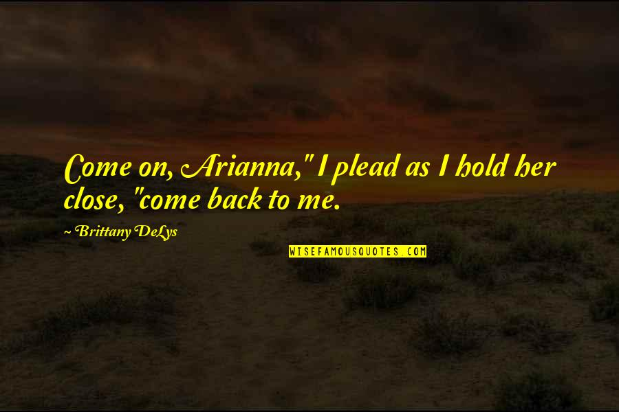 "Hold On Me Quotes By Brittany DeLys: Come on, Arianna,"" I plead as I hold"