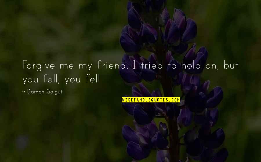 Hold On Me Quotes By Damon Galgut: Forgive me my friend, I tried to hold