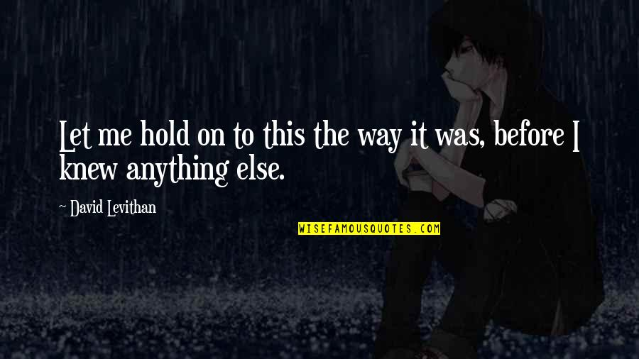 Hold On Me Quotes By David Levithan: Let me hold on to this the way