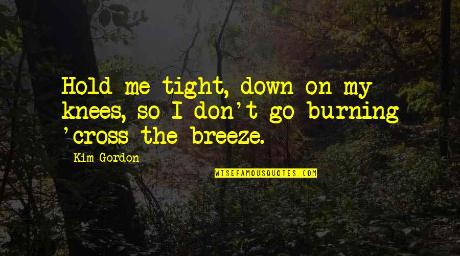 Hold On Me Quotes By Kim Gordon: Hold me tight, down on my knees, so