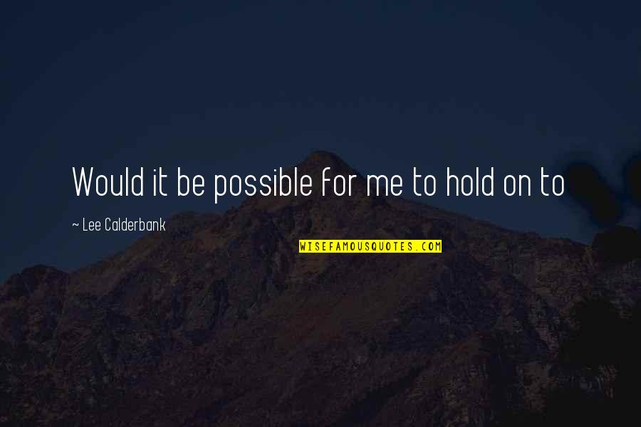 Hold On Me Quotes By Lee Calderbank: Would it be possible for me to hold