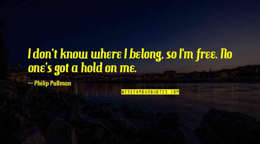 Hold On Me Quotes By Philip Pullman: I don't know where I belong, so I'm