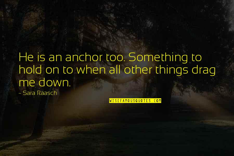 Hold On Me Quotes By Sara Raasch: He is an anchor too. Something to hold