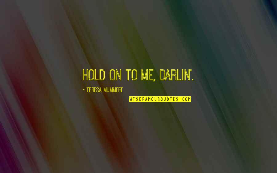 Hold On Me Quotes By Teresa Mummert: Hold on to me, darlin'.