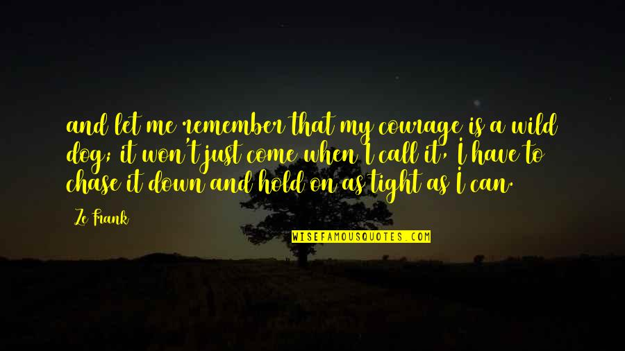 Hold On Me Quotes By Ze Frank: and let me remember that my courage is