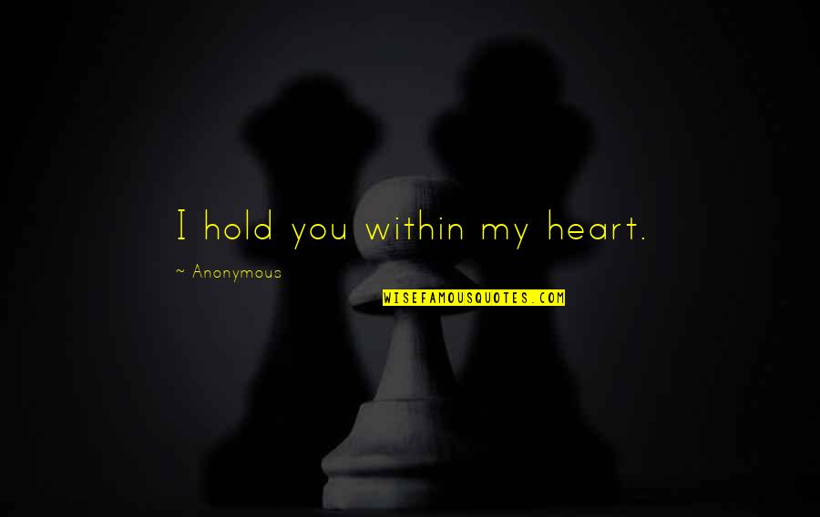Hold Onto Your Heart Quotes By Anonymous: I hold you within my heart.