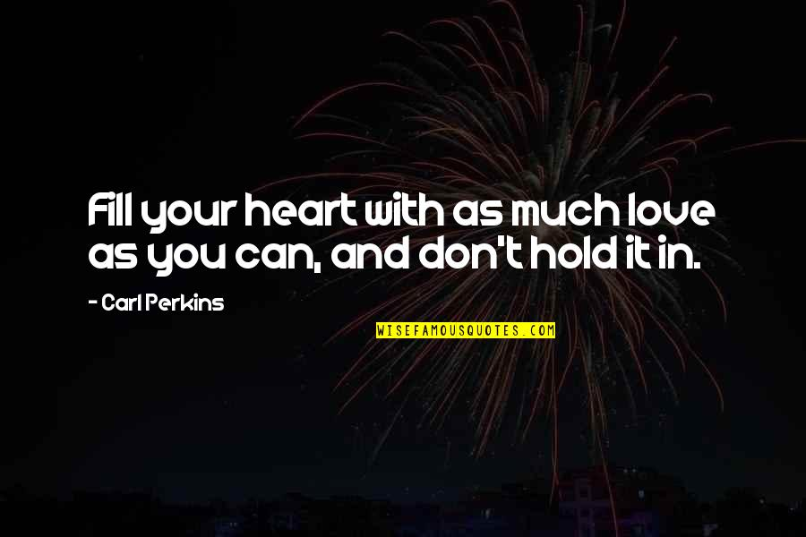Hold Onto Your Heart Quotes By Carl Perkins: Fill your heart with as much love as
