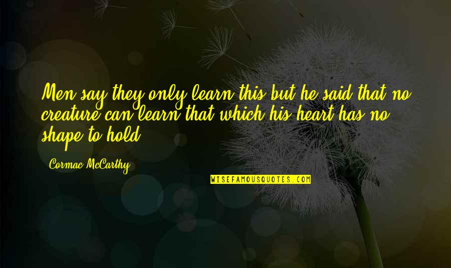 Hold Onto Your Heart Quotes By Cormac McCarthy: Men say they only learn this but he