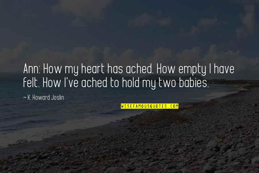 Hold Onto Your Heart Quotes By K. Howard Joslin: Ann: How my heart has ached. How empty
