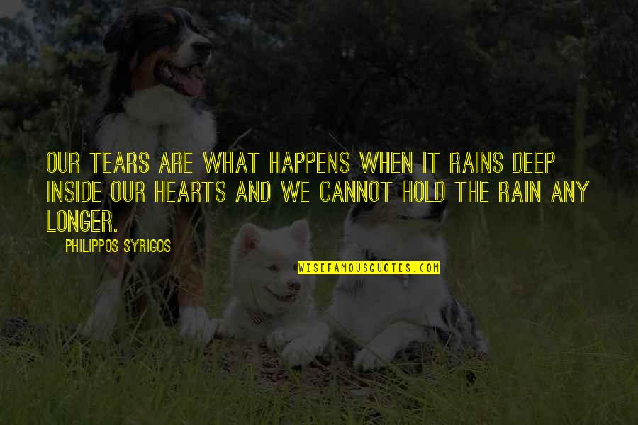 Hold Onto Your Heart Quotes By Philippos Syrigos: Our tears are what happens when it rains