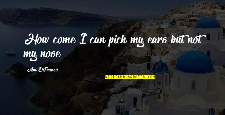 Hold The Key To My Heart Quotes By Ani DiFranco: How come I can pick my ears but