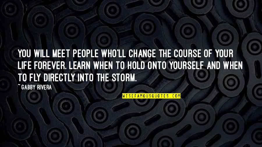Hold You Forever Quotes By Gabby Rivera: You will meet people who'll change the course