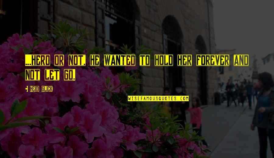 Hold You Forever Quotes By Heidi Glick: ...hero or not, he wanted to hold her