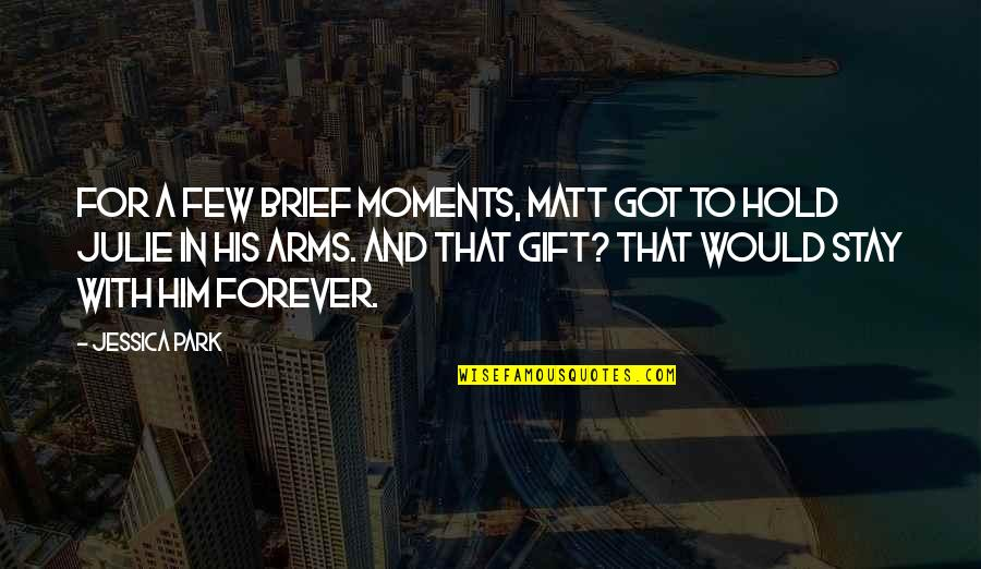 Hold You Forever Quotes By Jessica Park: For a few brief moments, Matt got to