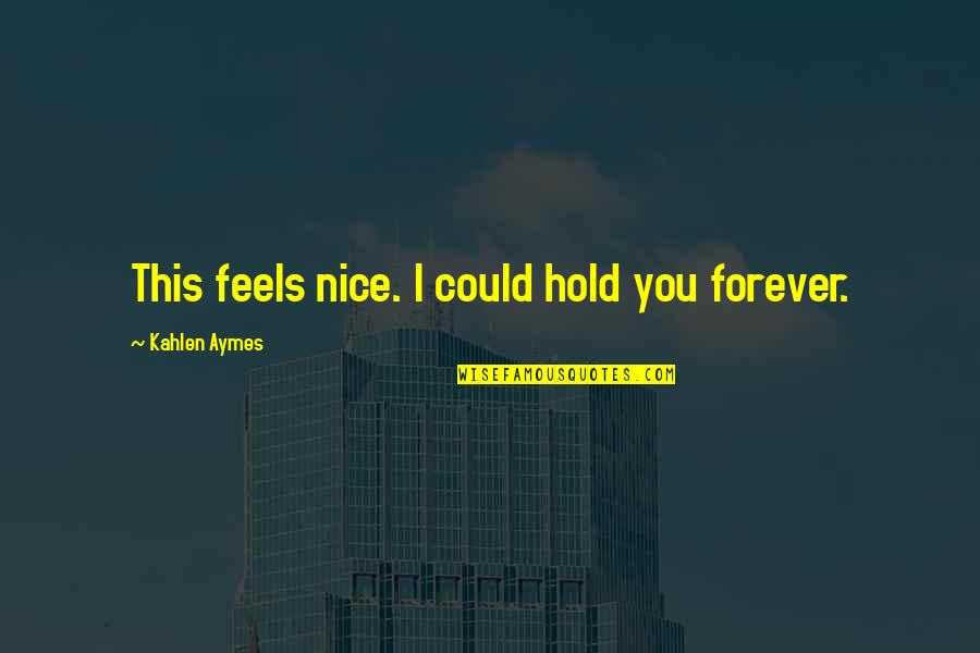 Hold You Forever Quotes By Kahlen Aymes: This feels nice. I could hold you forever.