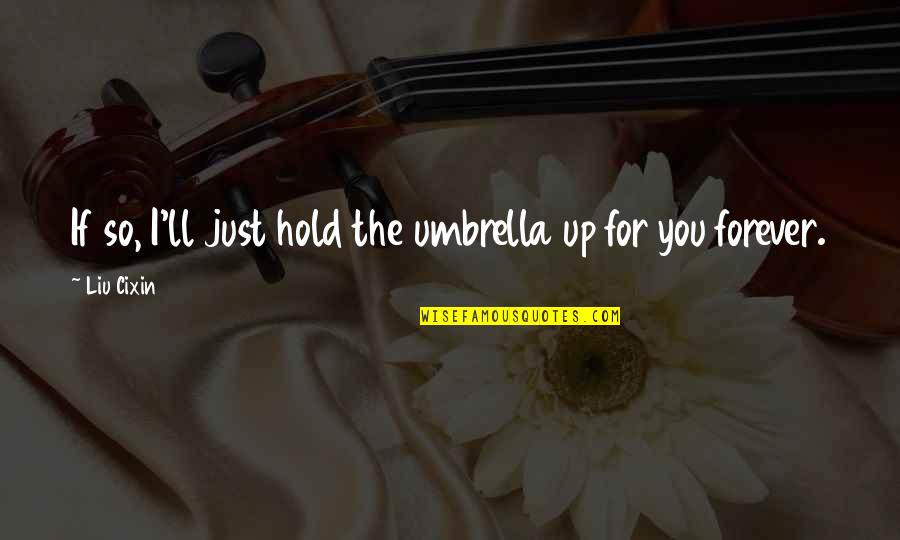 Hold You Forever Quotes By Liu Cixin: If so, I'll just hold the umbrella up
