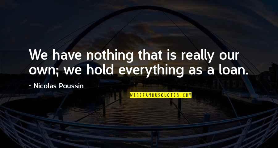Hold You Forever Quotes By Nicolas Poussin: We have nothing that is really our own;
