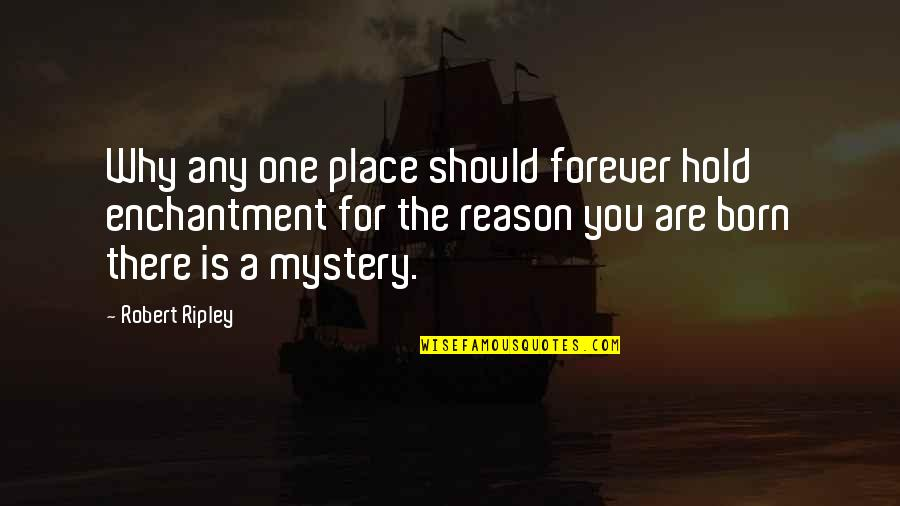 Hold You Forever Quotes By Robert Ripley: Why any one place should forever hold enchantment