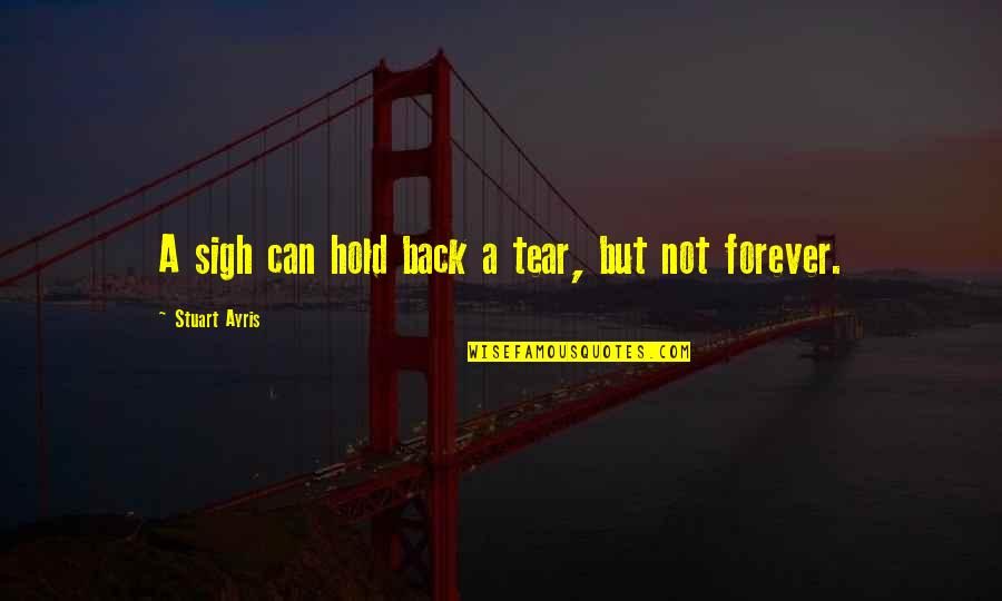 Hold You Forever Quotes By Stuart Ayris: A sigh can hold back a tear, but