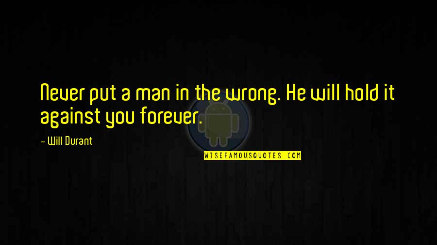 Hold You Forever Quotes By Will Durant: Never put a man in the wrong. He