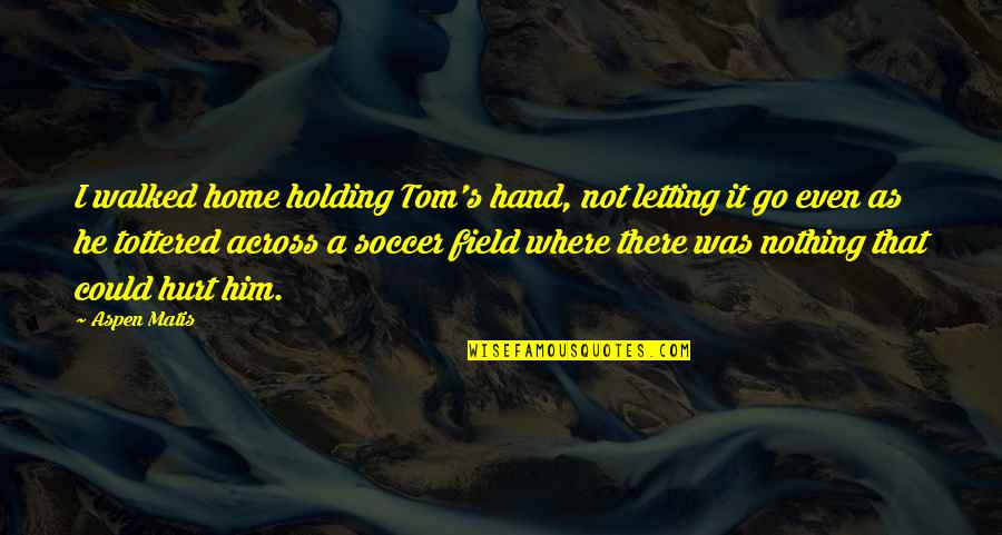 Holding Hand Quotes By Aspen Matis: I walked home holding Tom's hand, not letting