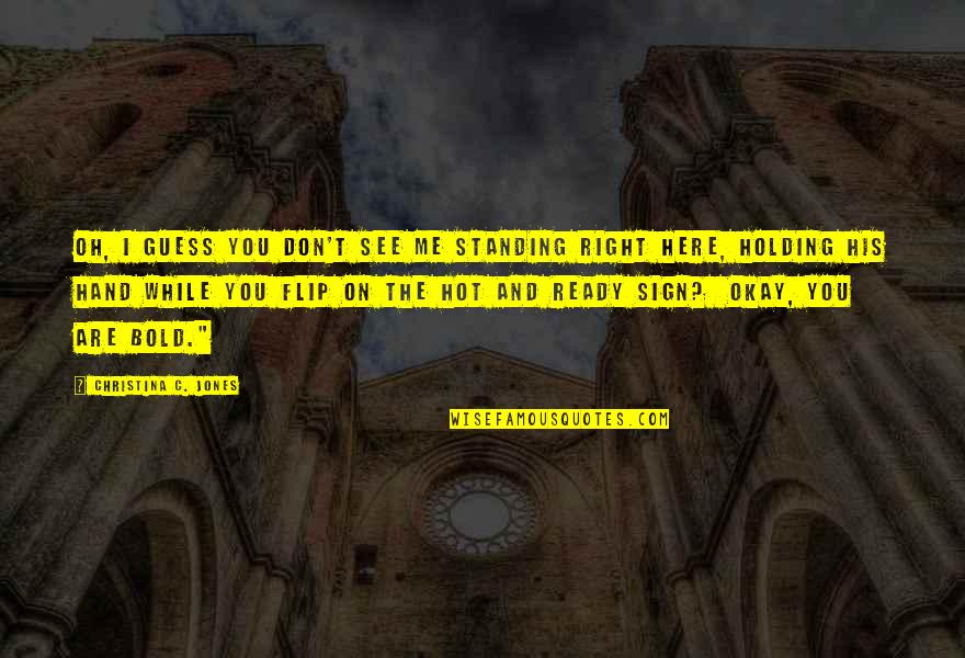 Holding Hand Quotes By Christina C. Jones: Oh, I guess you don't see me standing