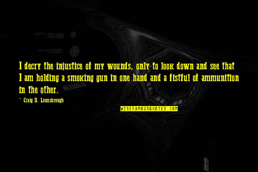 Holding Hand Quotes By Craig D. Lounsbrough: I decry the injustice of my wounds, only