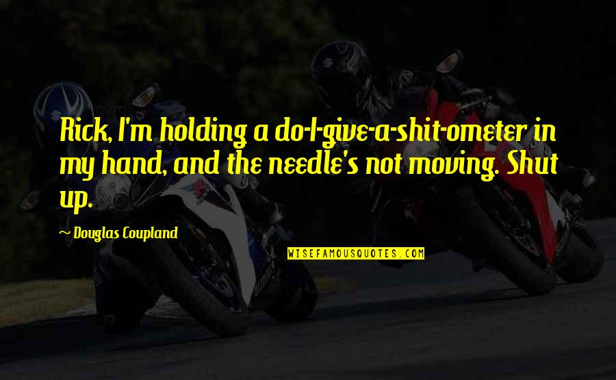 Holding Hand Quotes By Douglas Coupland: Rick, I'm holding a do-I-give-a-shit-ometer in my hand,