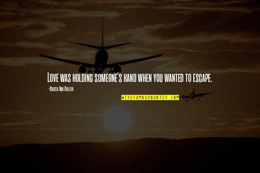 Holding Hand Quotes By Krista Van Dolzer: Love was holding someone's hand when you wanted