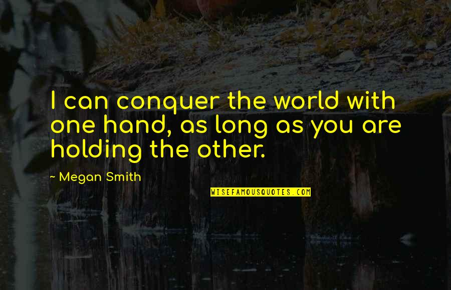 Holding Hand Quotes By Megan Smith: I can conquer the world with one hand,
