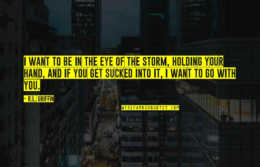 Holding Hand Quotes By R.L. Griffin: I want to be in the eye of