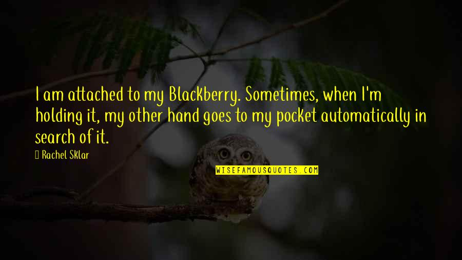 Holding Hand Quotes By Rachel Sklar: I am attached to my Blackberry. Sometimes, when