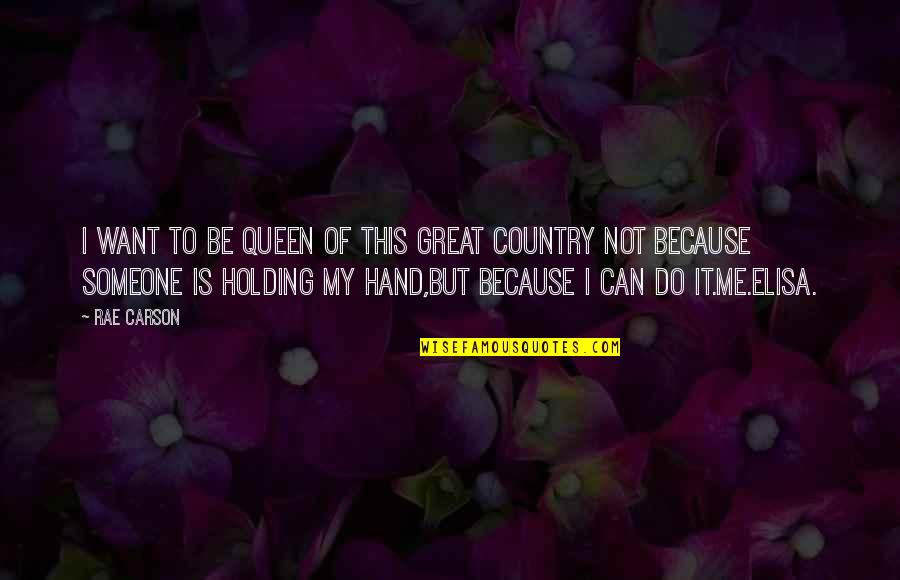 Holding Hand Quotes By Rae Carson: I want to be queen of this great