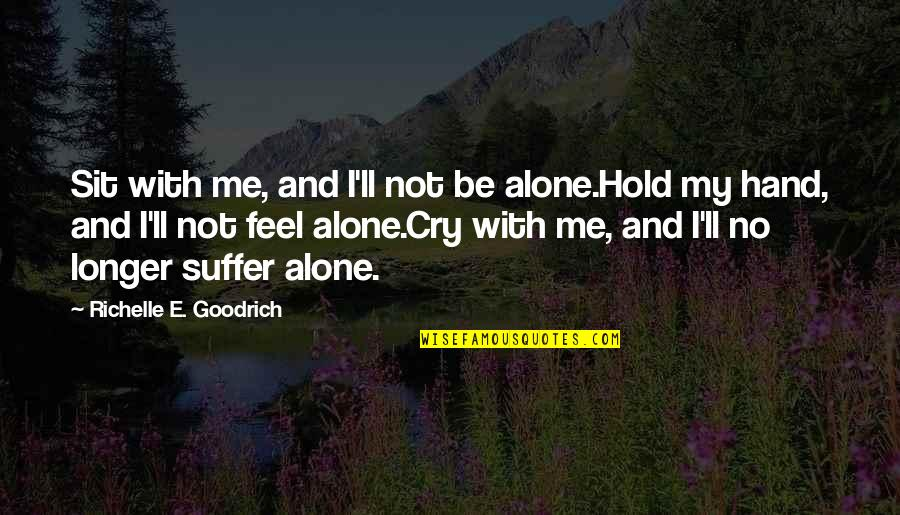 Holding Hand Quotes By Richelle E. Goodrich: Sit with me, and I'll not be alone.Hold