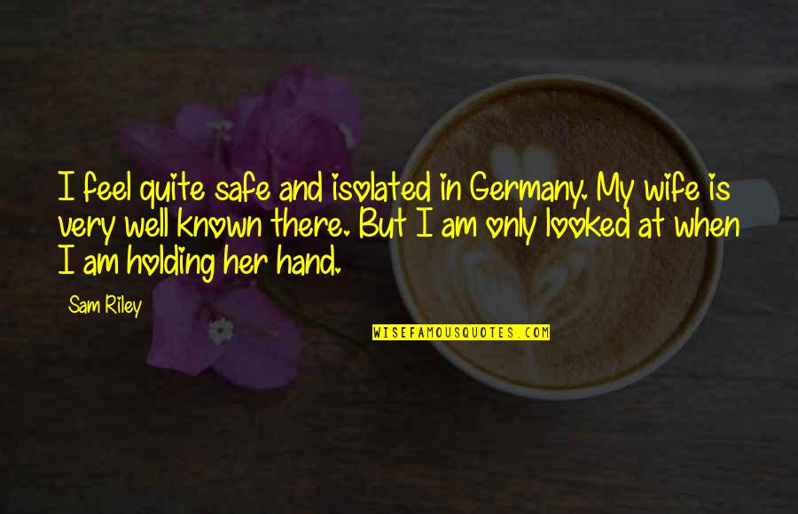 Holding Hand Quotes By Sam Riley: I feel quite safe and isolated in Germany.