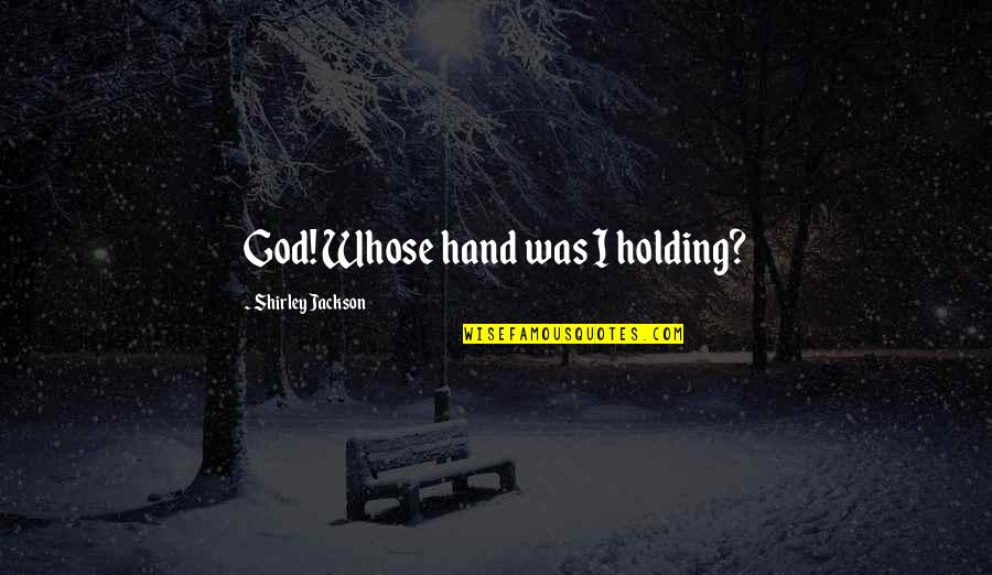 Holding Hand Quotes By Shirley Jackson: God! Whose hand was I holding?