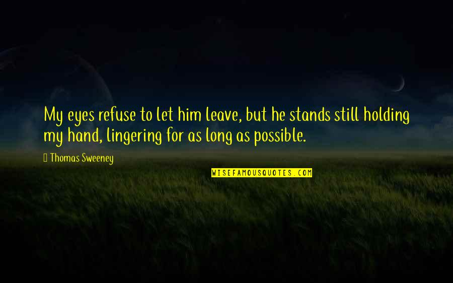 Holding Hand Quotes By Thomas Sweeney: My eyes refuse to let him leave, but