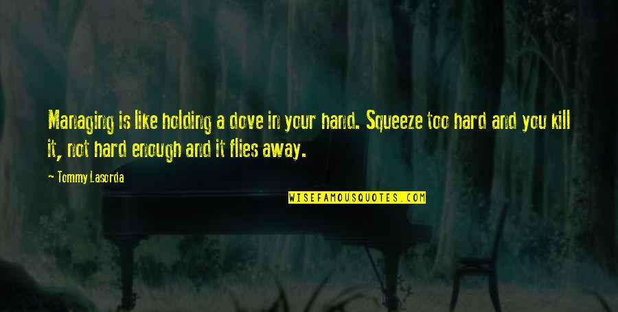 Holding Hand Quotes By Tommy Lasorda: Managing is like holding a dove in your
