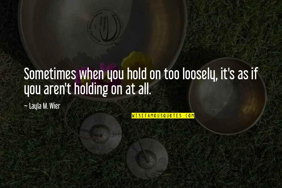 Holding On To A Relationship Quotes By Layla M. Wier: Sometimes when you hold on too loosely, it's