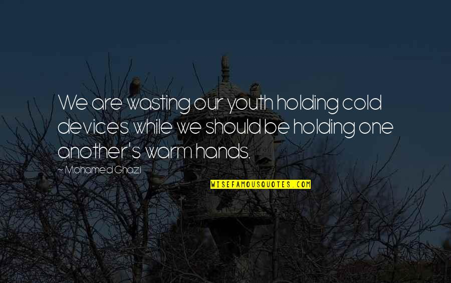 Holding On To A Relationship Quotes By Mohamed Ghazi: We are wasting our youth holding cold devices
