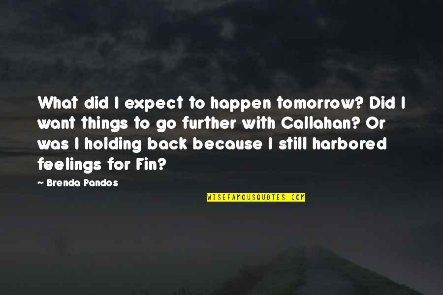Holding Your Feelings In Quotes By Brenda Pandos: What did I expect to happen tomorrow? Did