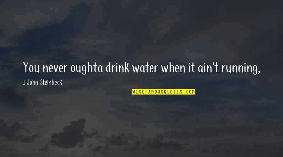 Holding Yourself Back Quotes By John Steinbeck: You never oughta drink water when it ain't