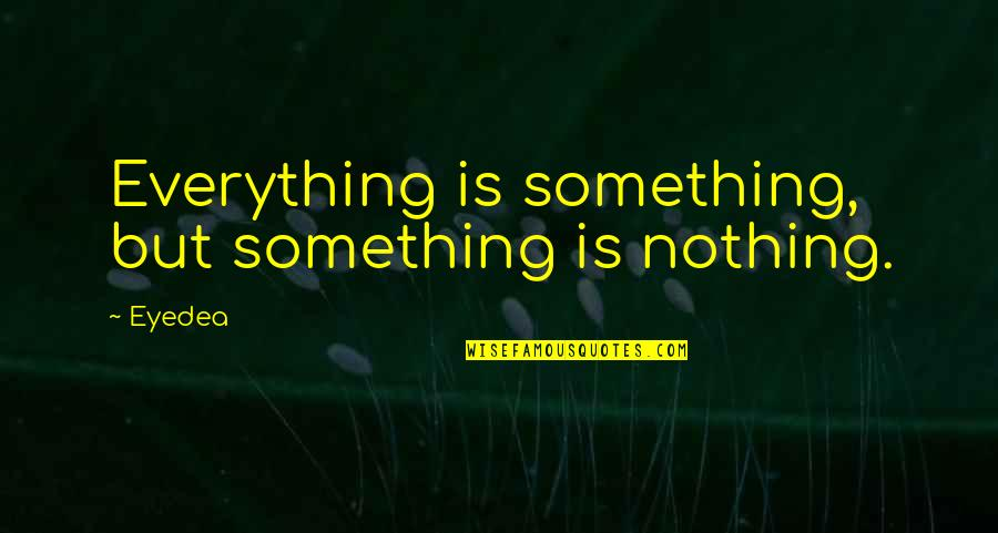 Holiday Dinners Quotes By Eyedea: Everything is something, but something is nothing.