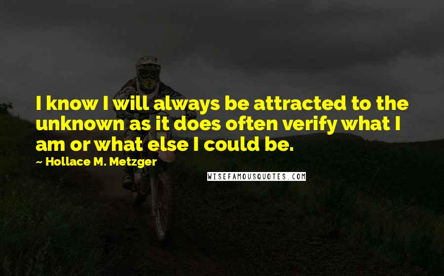 Hollace M. Metzger quotes: I know I will always be attracted to the unknown as it does often verify what I am or what else I could be.